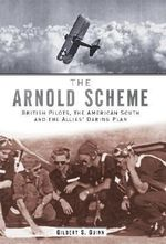 The Arnold Scheme : British Pilots, the American South and the Allies' Daring Plan - Gilbert S Guinn