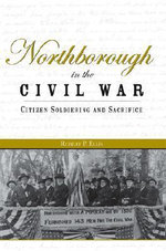 Northborough in the Civil War : Citizen Soldiering and Sacrifice - Robert P Ellis