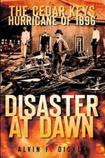 Disaster at Dawn : The Cedar Keys Hurricane of 1896 - Alvin F Oickle