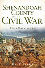 Shenandoah County in the Civil War : Four Dark Years - Hal F Sharpe