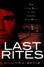 Last Rites : The Final Days of the Boston Mob Wars - William J Craig