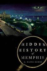 Hidden History of Memphis : Hidden Histories - G Wayne Dowdy