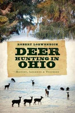 Deer Hunting in Ohio : History, Legends & Trophies - Robert Loewendick
