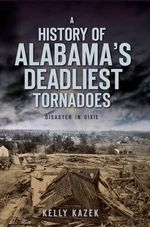 A History of Alabama's Deadliest Tornadoes : Disaster in Dixie - Kelly Kazek