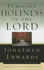 Pursuing Holiness in the Lord : Jonathan Edwards for Today's Reader - Jonathan Edwards