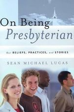 On Being Presbyterian : Our Beliefs, Practices, And Stories - Sean Michael Lucas