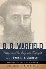 B. B. Warfield : Essays on His Life and Thought - Gary L. W. Johnson