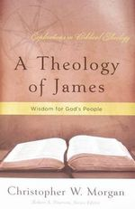 A Theology of James :  Wisdom for God's People - Christopher W. Morgan