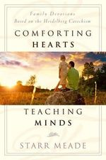 Comforting Hearts, Teaching Minds : Family Devotions Based on the Heidelberg Catechism - Starr Meade