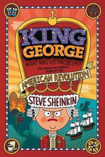 King George: What Was His Problem? : Everything Your Schoolbooks Didn't Tell You about the American Revolution - Steve Sheinkin