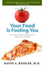 Your Food Is Fooling You : How Your Brain Is Hijacked by Sugar, Fat, and Salt - David A Kessler