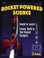 Rocket-Powered Science : Invent to Learn! Create, Build & Test Rocket Designs - Ed Sobey