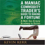 A Maniac Commodity Trader's Guide to Making a Fortune : A Not-So Crazy Roadmap to Riches - Kevin Kerr
