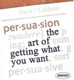 Persuasion : The Art of Getting What You Want - Dave Lakhani