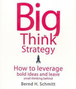 Big Think Strategy : How to Leverage Bold Ideas and Leave Small Thinking Behind - Bernd H Schmitt