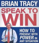 Speak to Win : How to Present with Power in Any Situation - Brian Tracy