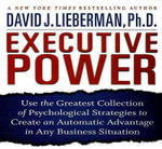 Executive Power : Use the Greatest Collection of Psychological Strategies to Create an Automatic Advantage in Any Business Situation - PH D David J Lieberman