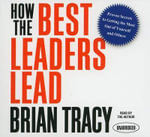 How the Best Leaders Lead : Proven Secrets to Getting the Most Out of Yourself and Others - Brian Tracy