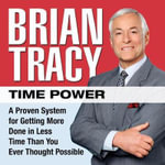 Time Power : A Proven System for Getting More Done in Less Time Than You Ever Thought Possible - Brian Tracy