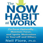 The Now Habit at Work : Perform Optimally, Maintain Focus, and Ignite Motivation in Yourself and Others - Neil Fiore