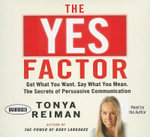 The YES Factor : Get What You Want. Say What You Mean. The Secrets of Persuasive Communication - Tonya Reiman