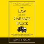 The Law of the Garbage Truck : How to Respond to People Who Dump on You, and How to Stop Dumping on Others - David J Pollay