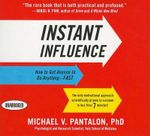 Instant Influence : How to Get Anyone to Do Anything - FAST - Michael V Pantalon