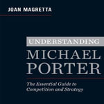 Understanding Michael Porter : The Essential Guide to Competition and Strategy - Joan Magretta