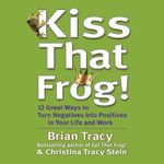 Kiss That Frog! : 21 Ways to Turn Negatives Into Positives - Brian Tracy