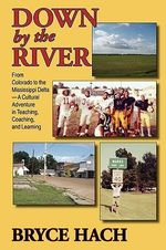 Down by the River : From Colorado to the Mississippi Delta, a Cultural Adventure in Teaching, Coaching, and Learning - Bryce Hach