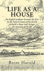 Life as a House : An English Professor Becomes the First in the Known History of His Family to Build a House and Changes the Meaning of - Brent Harold