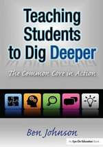 Teaching Students to Dig Deeper : The Common Core in Action - Benjamin Johnson