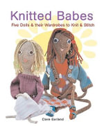 Knitted Babes :  Five Dolls & Their Wardrobes to Knit & Stitch - Claire Garland