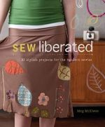 Sew Liberated : 30 Stylish Projects for the Modern Sewist - Meg McElwee