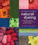 The Complete Guide to Natural Dyeing : Techniques and Recipes for Dyeing Fabrics, Yarn, and Fibers at Home - Eva Lambert