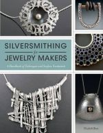 Silversmithing for Jewelry Makers : A Handbook of Techniques and Surface Treatments - Elizabeth Bone