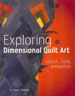 Exploring Dimensional Quilt Art : Stitch, Fold, Embellish - C June Barnes