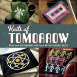 Knits of Tomorrow : Toys and Accessories for Your Retro-Future Needs - Sue Culligan
