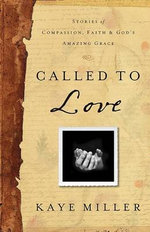 Called to Love : Stories of Compassion, Faith, and God's Amazing Grace - Kaye Miller