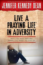 Live a Praying Life in Adversity : Why You Keep Praying When You Want to Give Up - Jennifer Dean
