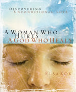 A Woman Who Hurts, A God Who Heals : Discovering Unconditional Love - Elsa Kok