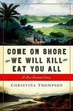 Come on Shore and We Will Kill and Eat You All : A New Zealand Story - Christina Thompson