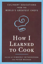 How I Learned to Cook : Culinary Educations from the World's Greatest Chefs