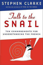 Talk to the Snail : Ten Commandments for Understanding the French - Stephen Clarke