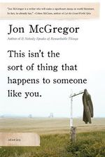 This Isn't the Sort of Thing That Happens to Someone Like You : Stories - Jon McGregor