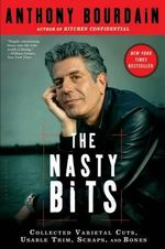 The Nasty Bits : Collected Varietal Cuts, Usable Trim, Scraps, and Bones - Anthony Bourdain