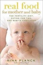 Real Food for Mother and Baby : The Fertility Diet, Eating for Two, and Baby's First Foods - Nina Planck
