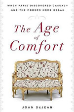 The Age of Comfort : When Paris Discovered Casual - and the Modern Home Began - Joan DeJean