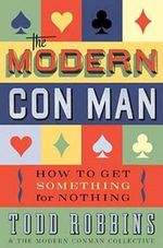 The Modern Con Man : How to Get Something for Nothing - Todd Robbins