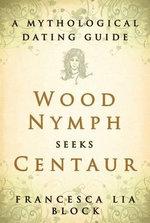 Wood Nymph Seeks Centaur : A Mythological Dating Guide - Francesca Lia Block